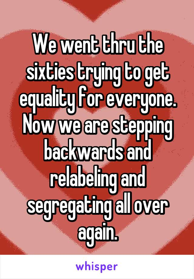 We went thru the sixties trying to get equality for everyone. Now we are stepping backwards and relabeling and segregating all over again.