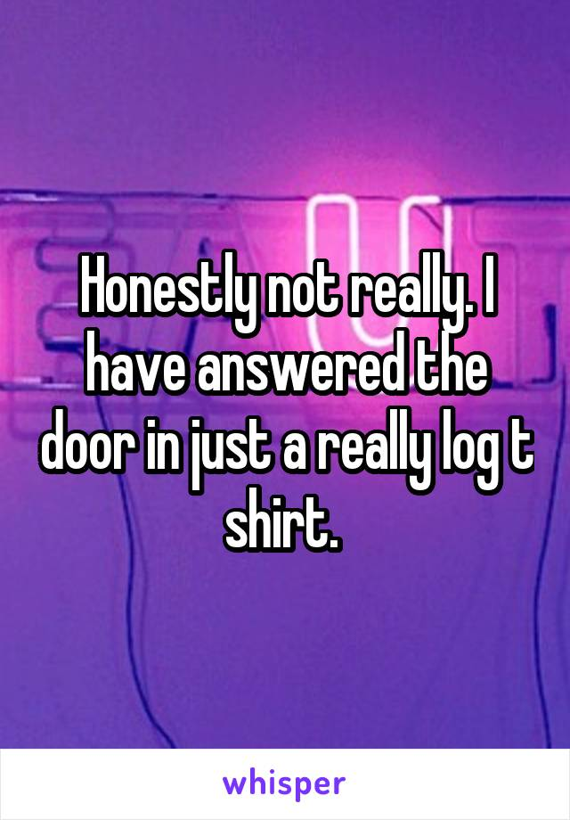 Honestly not really. I have answered the door in just a really log t shirt.
