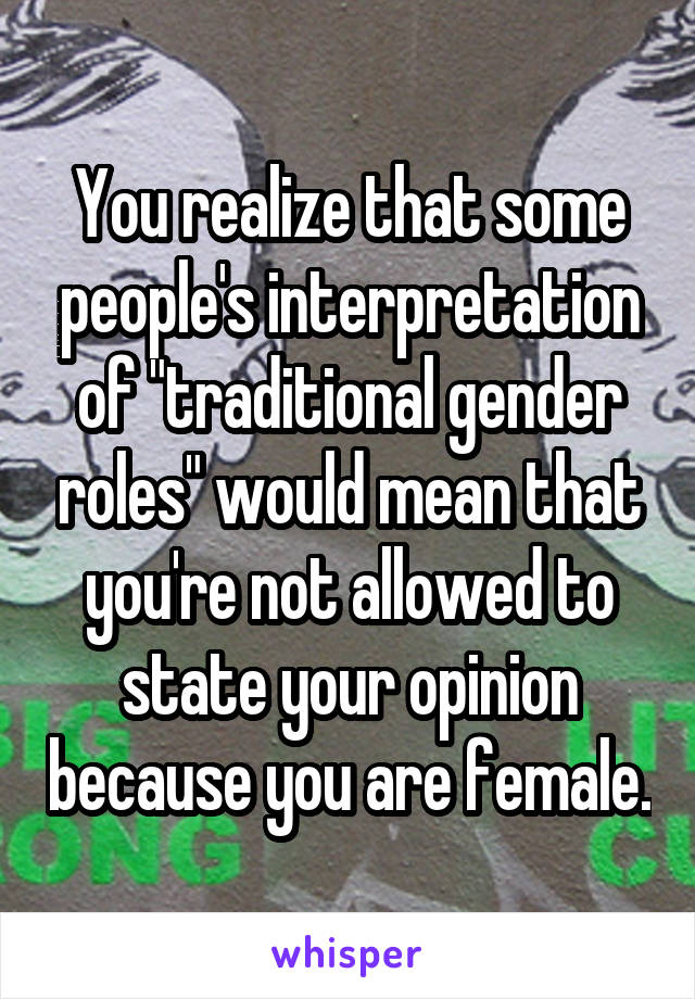 "You realize that some people's interpretation of ""traditional gender roles"" would mean that you're not allowed to state your opinion because you are female."
