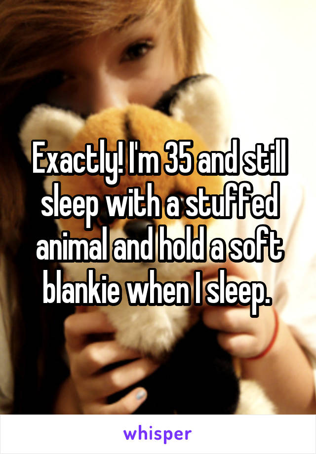 Exactly! I'm 35 and still sleep with a stuffed animal and hold a soft blankie when I sleep.