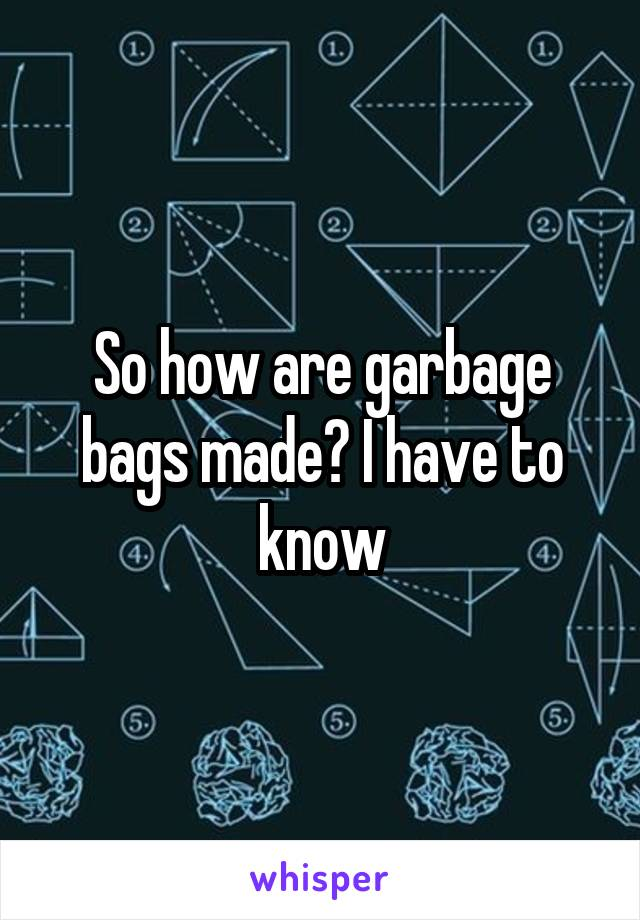 So how are garbage bags made? I have to know