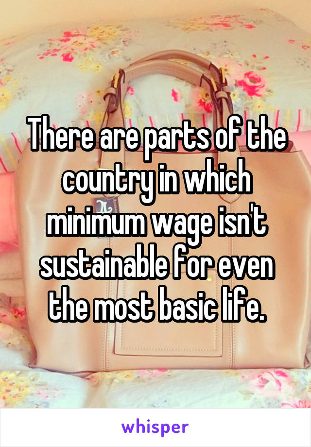 There are parts of the country in which minimum wage isn't sustainable for even the most basic life.