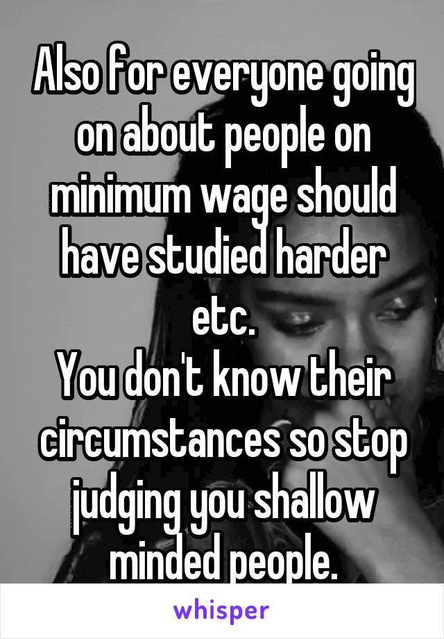 Also for everyone going on about people on minimum wage should have studied harder etc. You don't know their circumstances so stop judging you shallow minded people.