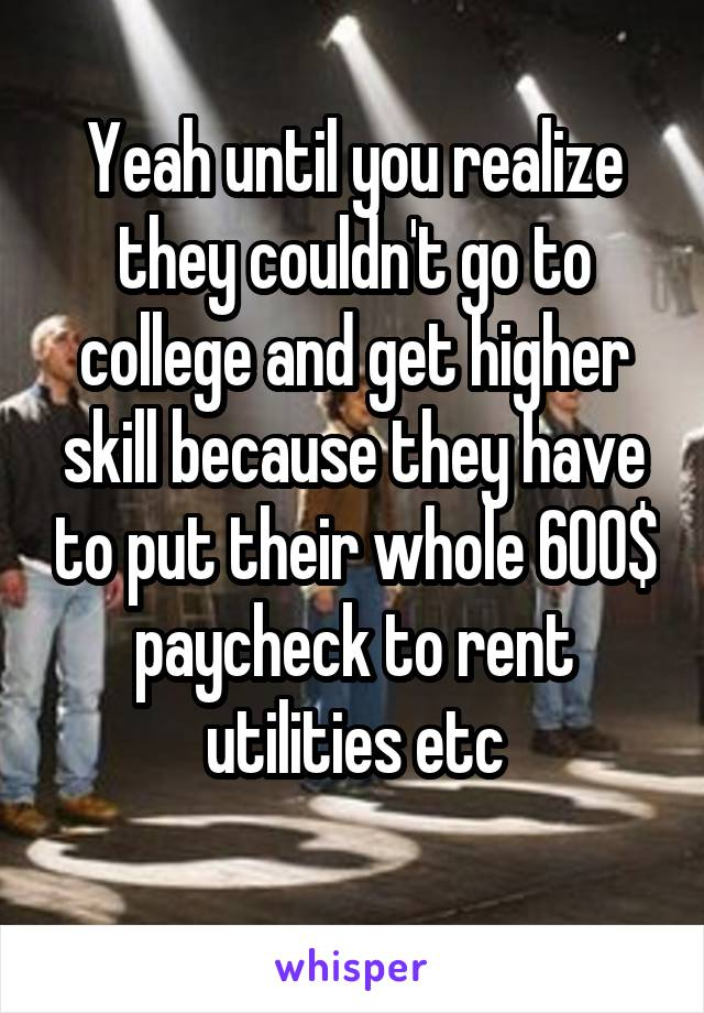 Yeah until you realize they couldn't go to college and get higher skill because they have to put their whole 600$ paycheck to rent utilities etc
