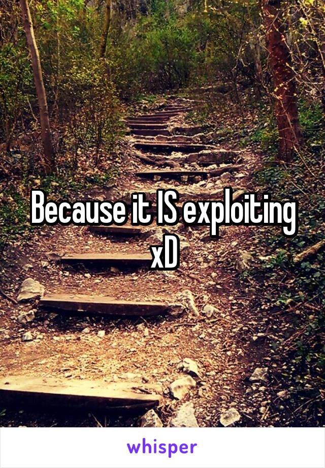 Because it IS exploiting xD