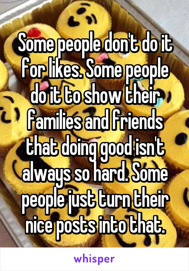 Some people don't do it for likes. Some people do it to show their families and friends that doing good isn't always so hard. Some people just turn their nice posts into that.