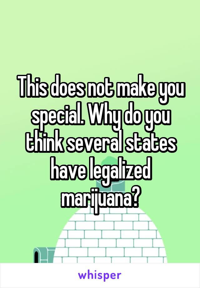 This does not make you special. Why do you think several states have legalized marijuana?