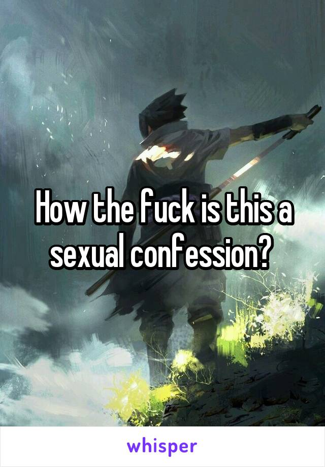 How the fuck is this a sexual confession?