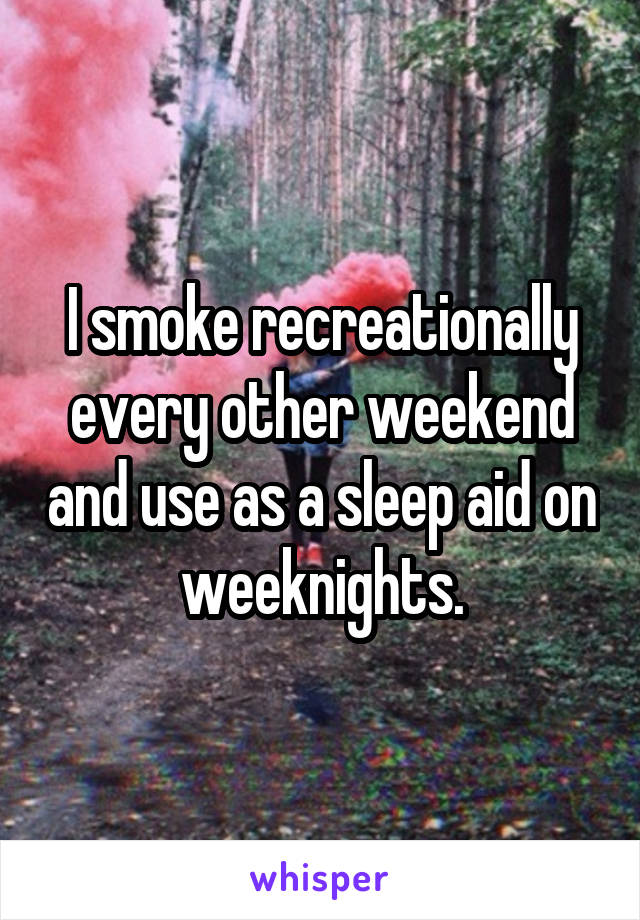 I smoke recreationally every other weekend and use as a sleep aid on weeknights.