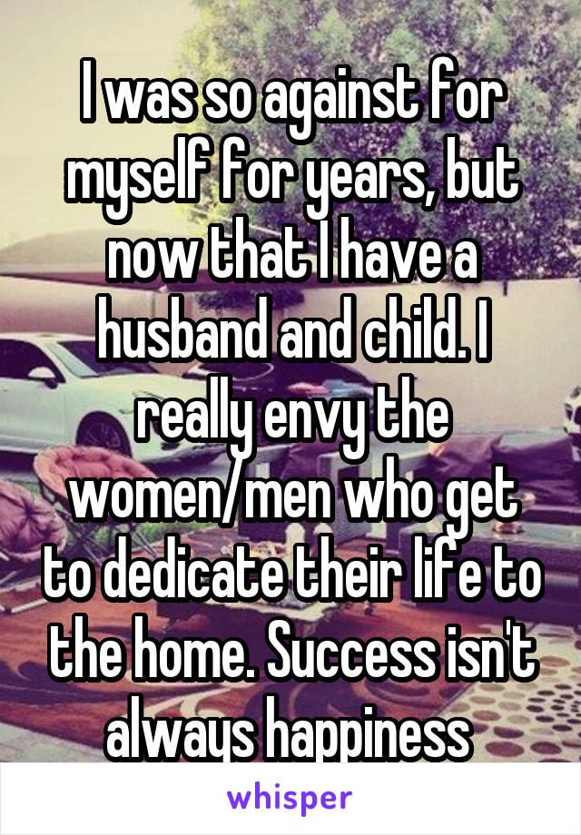 I was so against for myself for years, but now that I have a husband and child. I really envy the women/men who get to dedicate their life to the home. Success isn't always happiness