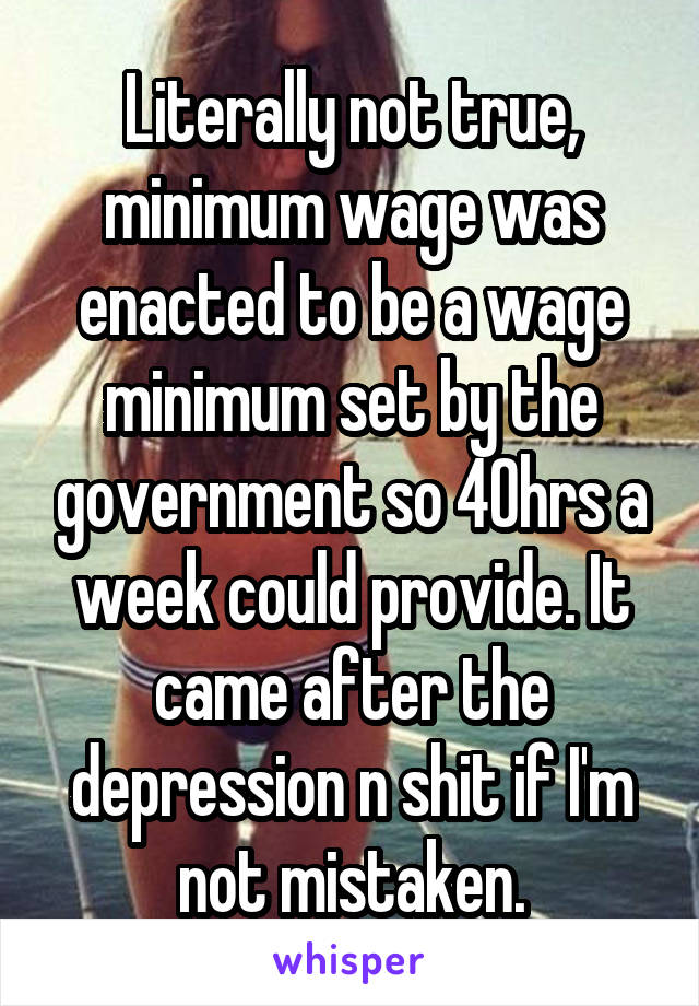 Literally not true, minimum wage was enacted to be a wage minimum set by the government so 40hrs a week could provide. It came after the depression n shit if I'm not mistaken.