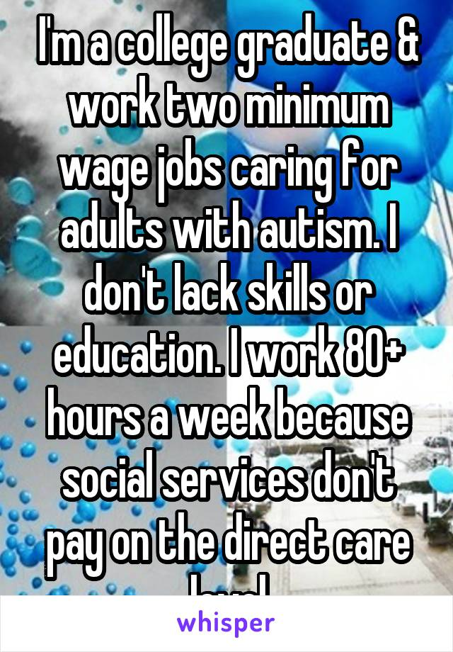 I'm a college graduate & work two minimum wage jobs caring for adults with autism. I don't lack skills or education. I work 80+ hours a week because social services don't pay on the direct care level