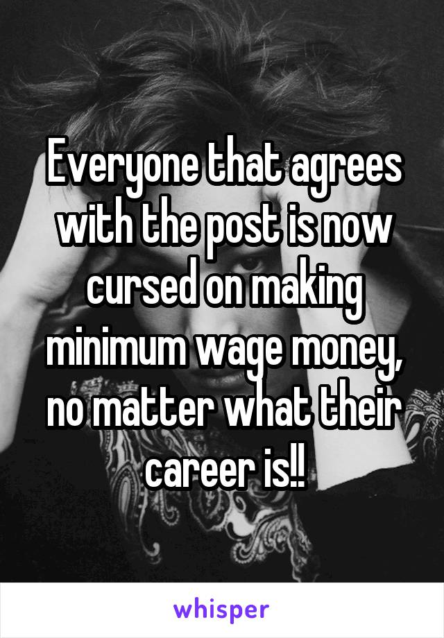 Everyone that agrees with the post is now cursed on making minimum wage money, no matter what their career is!!