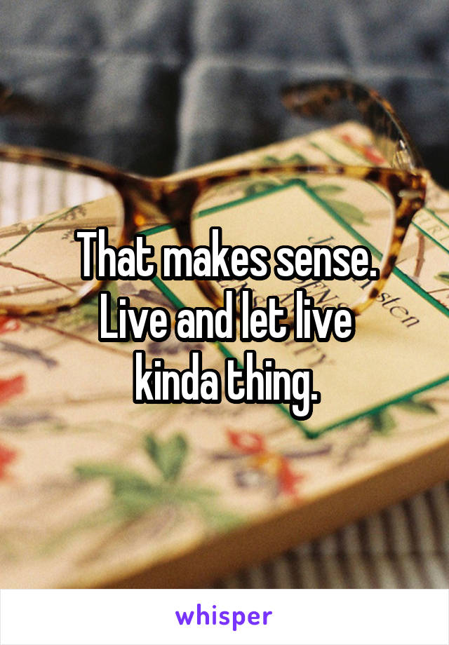 That makes sense. Live and let live kinda thing.