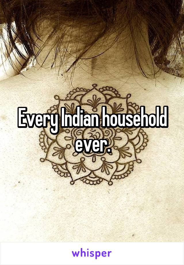 Every Indian household ever.