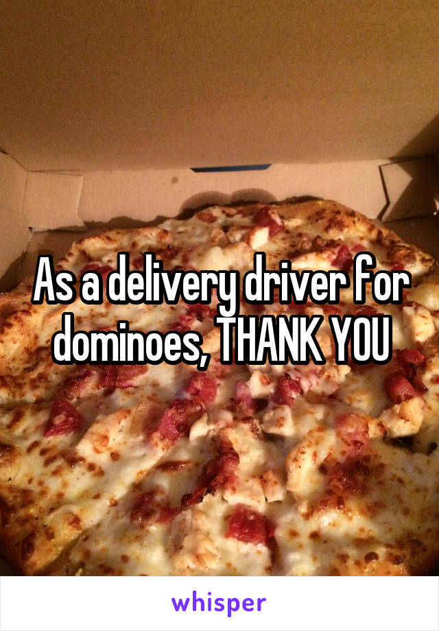 As a delivery driver for dominoes, THANK YOU