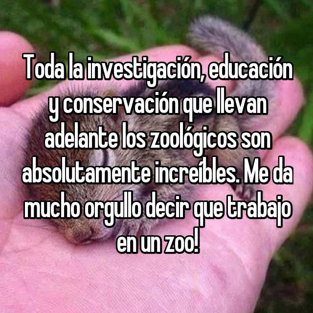 Toda la investigación, educación y conservación que llevan adelante los zoológicos son absolutamente increíbles. Me da mucho orgullo decir que trabajo en un zoo!