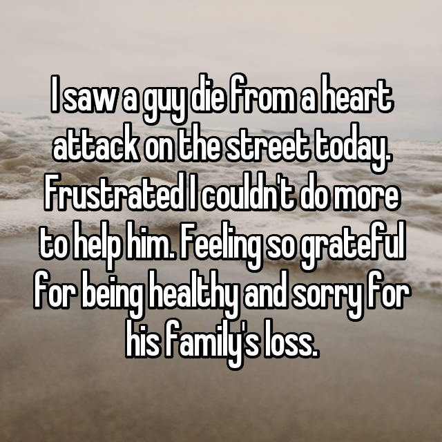 I saw a guy die from a heart attack on the street today. Frustrated I couldn't do more to help him. Feeling so grateful for being healthy and sorry for his family's loss.