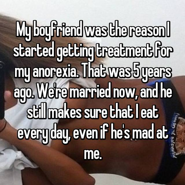 My boyfriend was the reason I started getting treatment for my anorexia. That was 5 years ago. We're married now, and he still makes sure that I eat every day, even if he's mad at me.