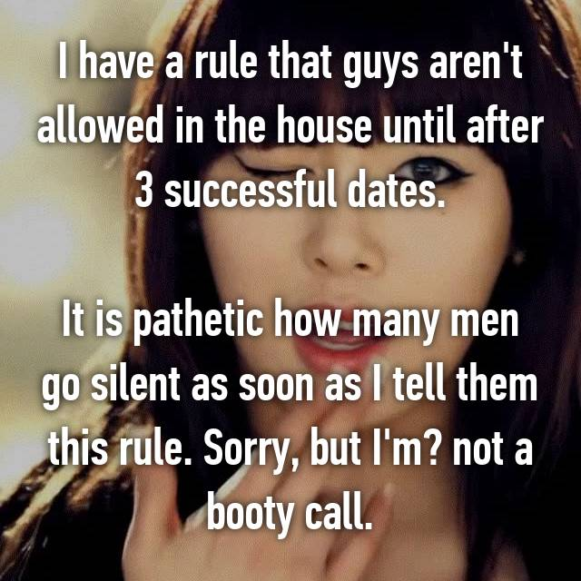 I have a rule that guys aren't allowed in the house until after 3 successful dates.  It is pathetic how many men go silent as soon as I tell them this rule. Sorry, but I'm​ not a booty call.