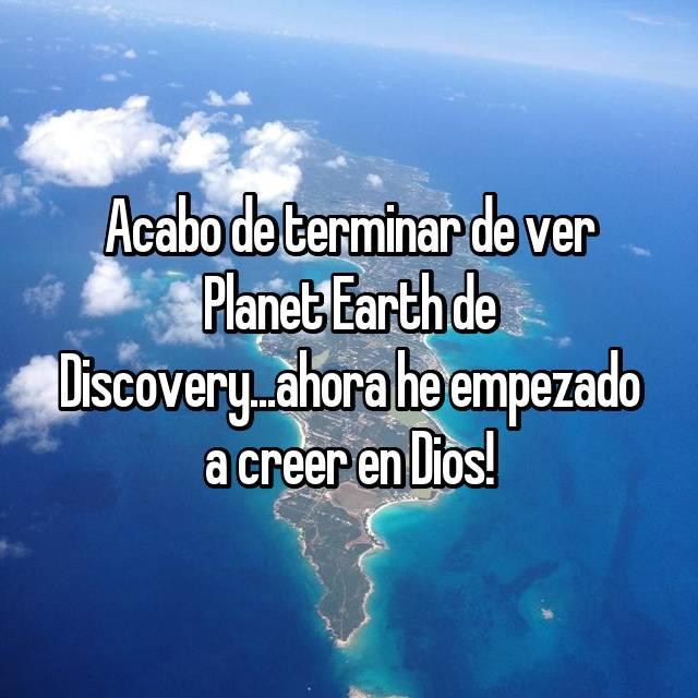 Acabo de terminar de ver Planet Earth de Discovery...ahora he empezado a creer en Dios!