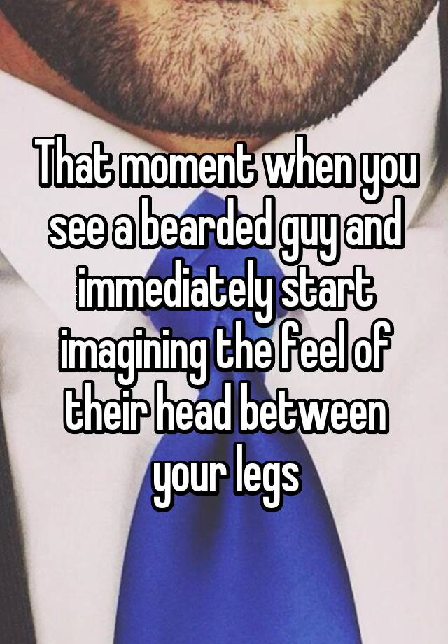 That moment when you see a bearded guy and immediately start imagining the feel of their head between your legs