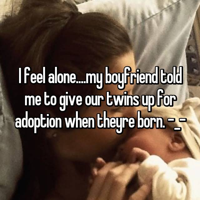I feel alone....my boyfriend told me to give our twins up for adoption when theyre born. -_-