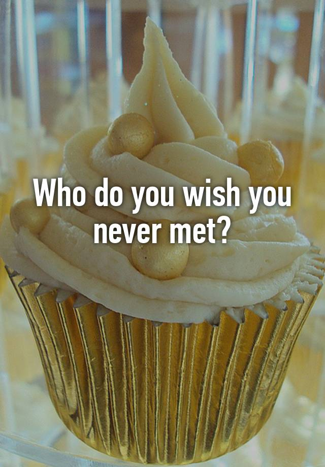 Who do you wish you never met?