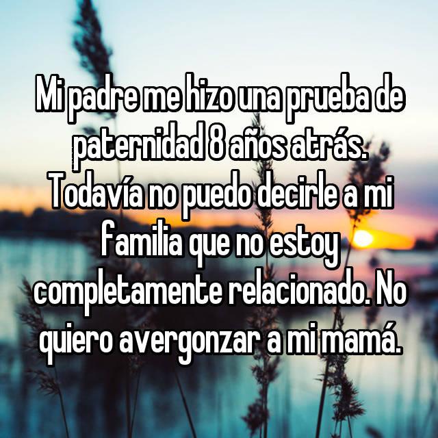 Mi padre me hizo una prueba de paternidad 8 años atrás. Todavía no puedo decirle a mi familia que no estoy completamente relacionado. No quiero avergonzar a mi mamá.