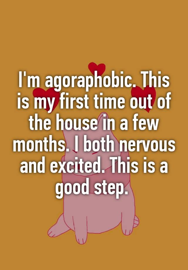 I'm agoraphobic. This is my first time out of the house in a few months. I both nervous and excited. This is a good step.
