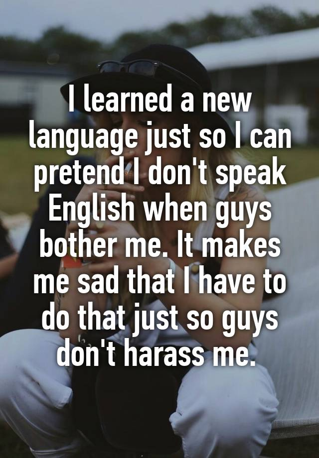 I learned a new language just so I can pretend I don't speak English when guys bother me. It makes me sad that I have to do that just so guys don't harass me.
