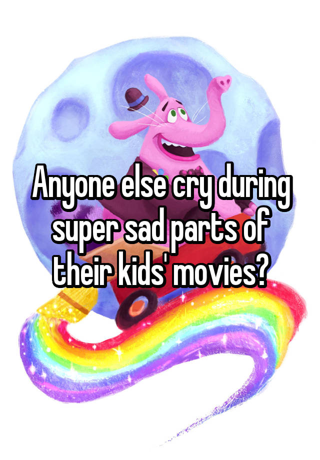 Anyone else cry during super sad parts of their kids' movies?