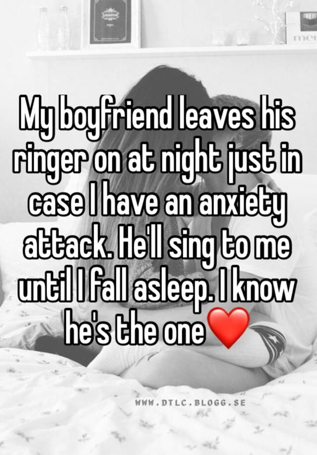 My boyfriend leaves his ringer on at night just in case I have an anxiety attack. He'll sing to me until I fall asleep. I know he's the one❤