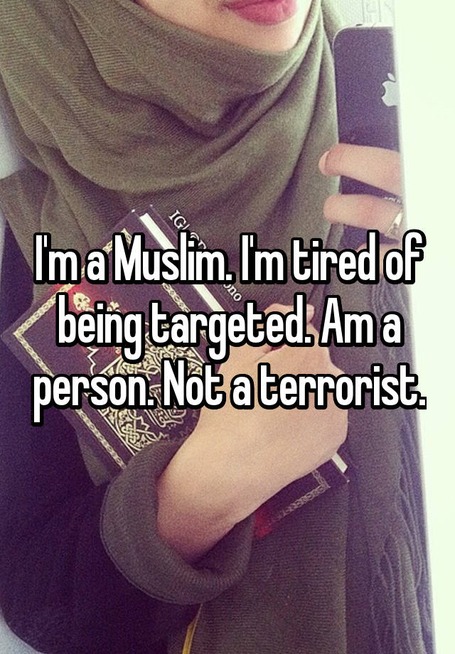 I'm a Muslim. I'm tired of being targeted. Am a person. Not a terrorist.