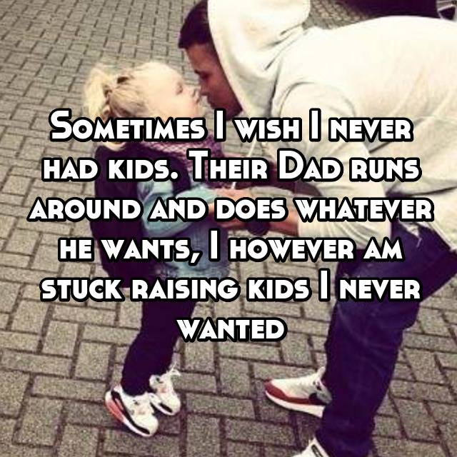 Sometimes I wish I never had kids. Their Dad runs around and does whatever he wants, I however am stuck raising kids I never wanted