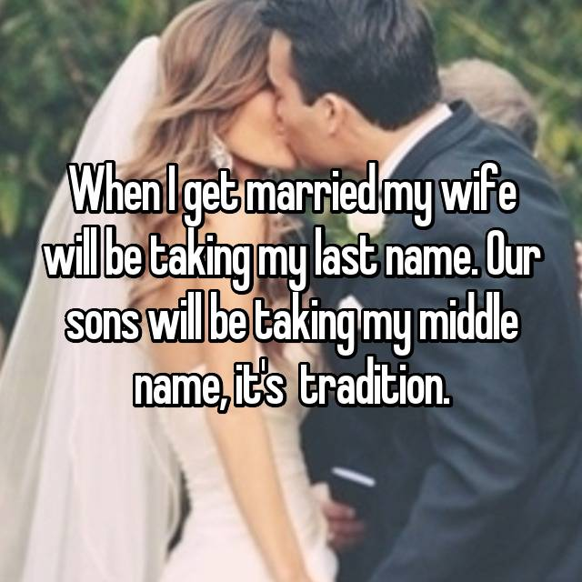 When I get married my wife will be taking my last name. Our sons will be taking my middle name, it's  tradition.