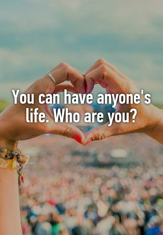 You can have anyone's life. Who are you?