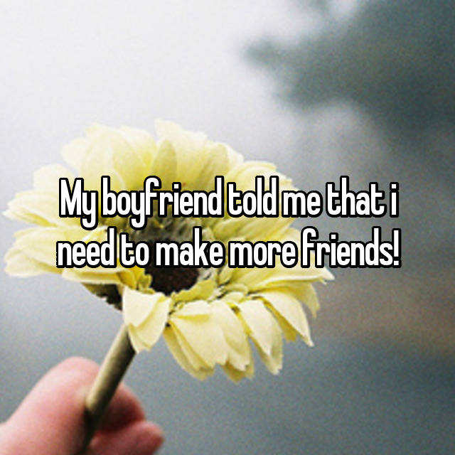My boyfriend told me that i need to make more friends!