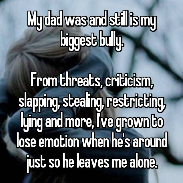 My dad was and still is my biggest bully.  From threats, criticism, slapping, stealing, restricting, lying and more, I've grown to lose emotion when he's around just so he leaves me alone.