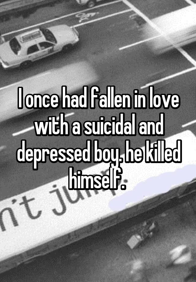 I once had fallen in love with a suicidal and depressed boy. he killed himself.