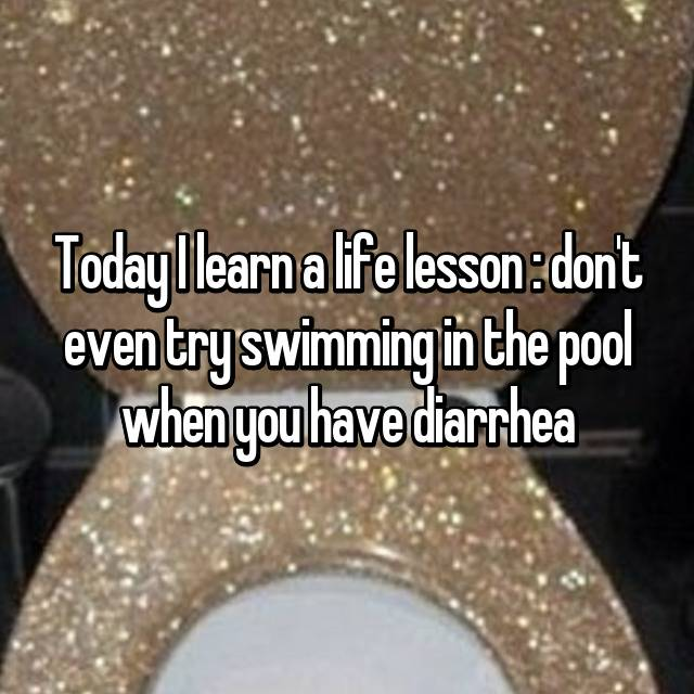 Today I learn a life lesson : don't even try swimming in the pool when you have diarrhea