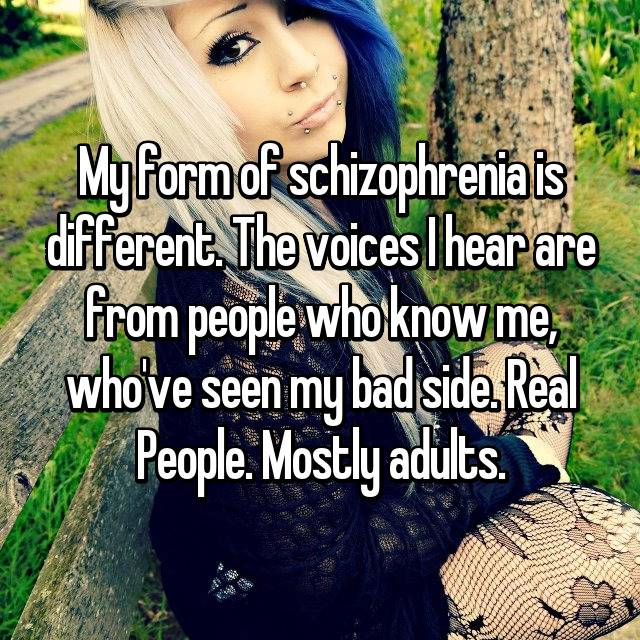 My form of schizophrenia is different. The voices I hear are from people who know me, who've seen my bad side. Real People. Mostly adults.