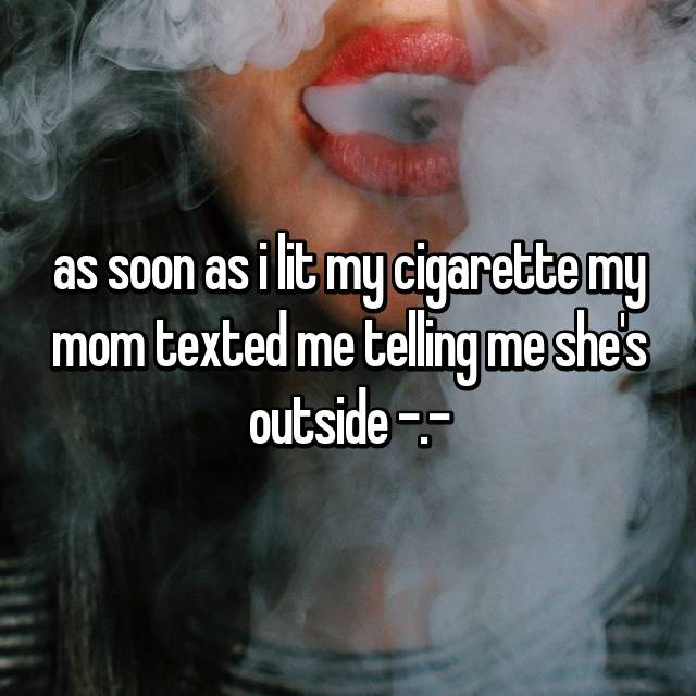 as soon as i lit my cigarette my mom texted me telling me she's outside -.-