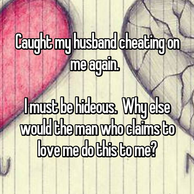 Caught my husband cheating on me again.    I must be hideous.  Why else would the man who claims to love me do this to me?