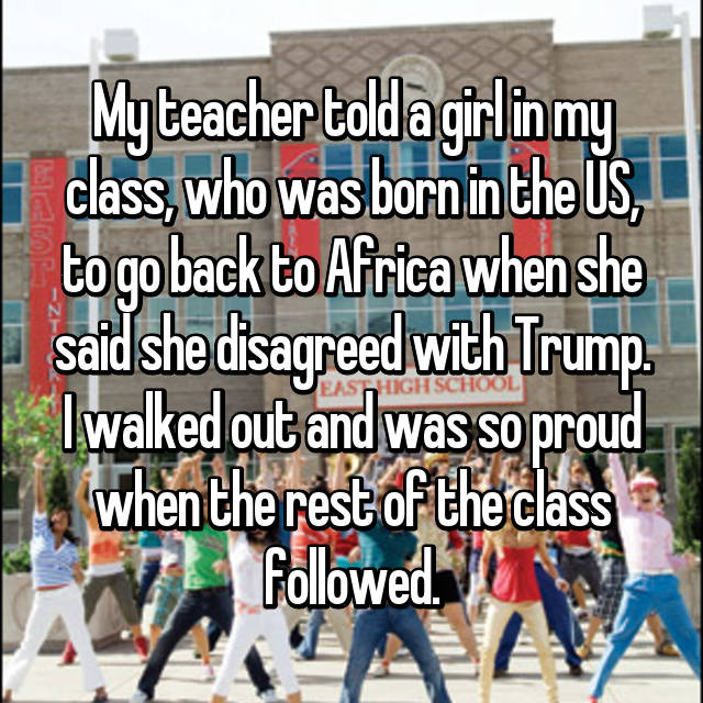 My teacher told a girl in my class, who was born in the US, to go back to Africa when she said she disagreed with Trump. I walked out and was so proud when the rest of the class followed.