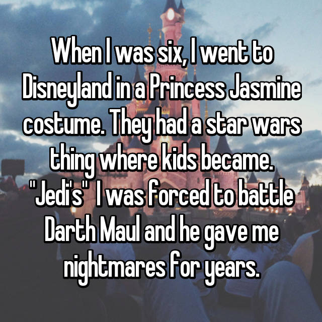 "When I was six, I went to Disneyland in a Princess Jasmine costume. They had a star wars thing where kids became. ""Jedi's""  I was forced to battle Darth Maul and he gave me nightmares for years."