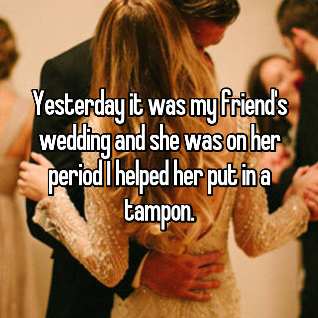 Yesterday it was my friend's wedding and she was on her period I helped her put in a tampon.