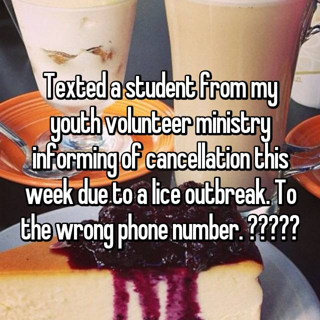 Texted a student from my youth volunteer ministry informing of cancellation this week due to a lice outbreak. To the wrong phone number. 🤔🤦🏽♀️