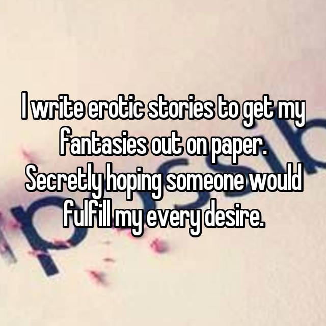 I write erotic stories to get my fantasies out on paper. Secretly hoping someone would fulfill my every desire.