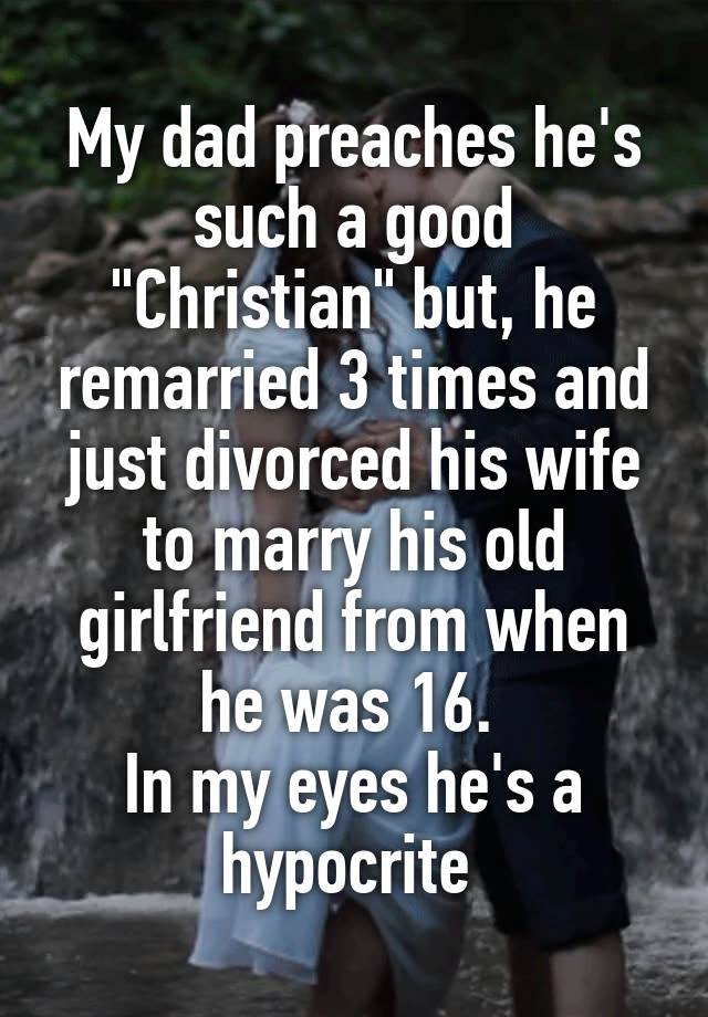 """My dad preaches he's such a good """"Christian"""" but, he remarried 3 times and just divorced his wife to marry his old girlfriend from when he was 16.  In my eyes he's a hypocrite"""